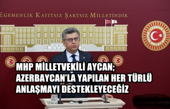 Aycan; Azerbaycan'la Yapılan Her Türlü Anlaşmayı Destekleyeceğiz