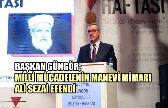 Başkan Güngör; Milli Mücadelenin Manevi Mimarı Ali Sezai Efendi