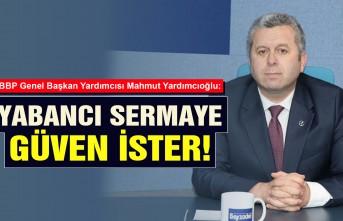 Yardımcıoğlu: Yabancı Sermaye Güven İster!