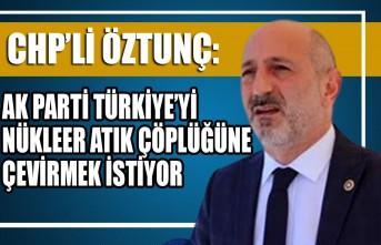 CHP'Lİ Öztunç: AK Parti Türkiye'yi Nükleer Atık Çöplüğüne Çevirmek İstiyor