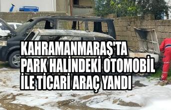 Kahramanmaraş'ta  Park Halindeki Otomobil İle Ticari Araç Yandı