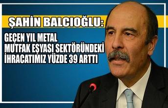 Şahin Balcıoğlu: Geçen Yıl Metal Mutfak Eşyası Sektöründeki İhracatımız Yüzde 39 Arttı