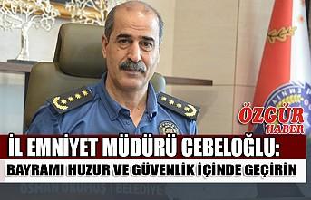 İl Emniyet Müdürü Cebeloğlu: Bayramı Huzur ve Güvenlik İçinde Geçirin