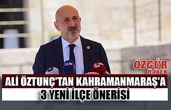Ali Öztunç'tan Kahramanmaraş'a 3 Yeni İlçe Önerisi