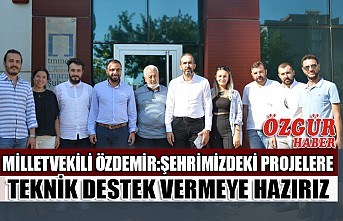 Milletvekili Özdemir: Şehrimizdeki Projelere Teknik Destek Vermeye Hazırız