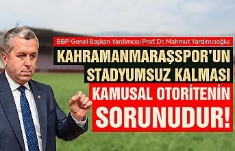 Yardımcıoğlu: Kahramanmaraşspor'un Stadyumsuz Kalması Kamusal Otoritenin Sorunudur!