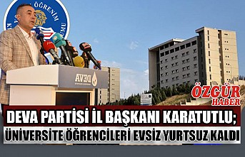 DEVA Partisi İl Başkanı Karatutlu; Üniversite Öğrencileri Evsiz Yurtsuz Kaldı