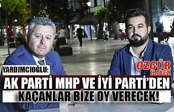Yardımcıoğlu: AK Parti MHP ve İyi Parti'den Kaçanlar Bize Oy Verecek!