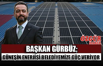 Başkan Gürbüz; Güneşin Enerjisi Belediyemize Güç Veriyor