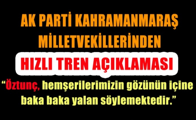 AK Parti Kahramanmaraş Milletvekillerinden Hızlı Tren Açıklaması