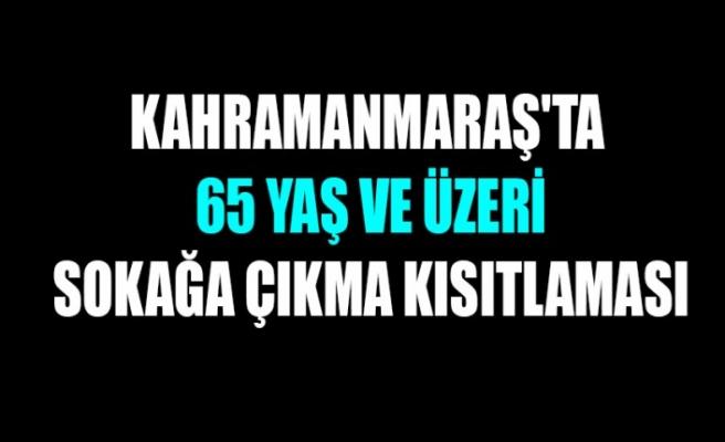 Kahramanmaraş'ta 65 Yaş ve Üzeri Sokağa Çıkma Kısıtlaması
