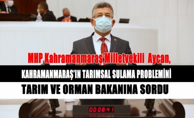Aycan, Kahramanmaraş'ın Tarımsal Sulama Problemini Meclis Gündemine Taşıdı