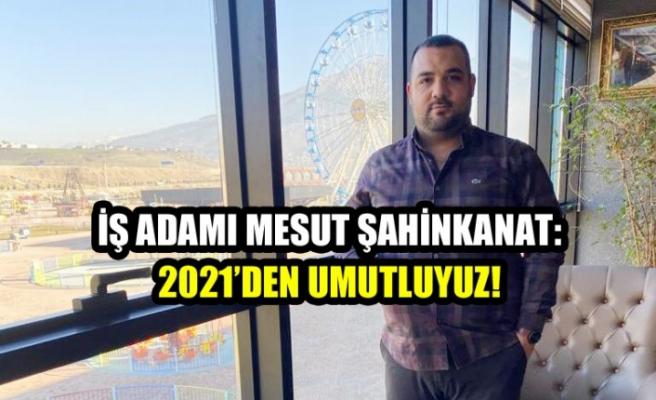 İş Adamı Mesut Şahinkanat: 2021'den Umutluyuz!