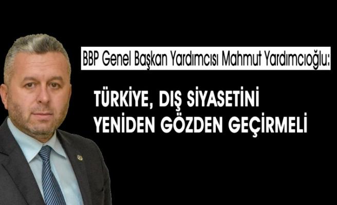 Yardımcıoğlu: Türkiye, Dış Siyasetini Yeniden Gözden Geçirmeli!