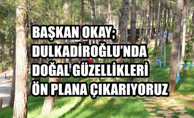 Başkan Okay; Dulkadiroğlu'nda Doğal Güzellikleri Ön Plana Çıkarıyoruz