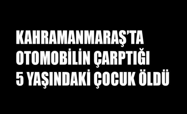Kahramanmaraş'ta Otomobilin Çarptığı 5 Yaşındaki Çocuk Öldü