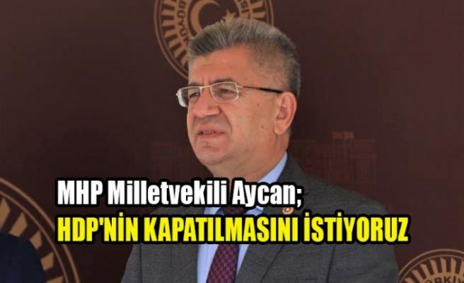 MHP'li Aycan; HDP'nin Kapatılmasını İstiyoruz