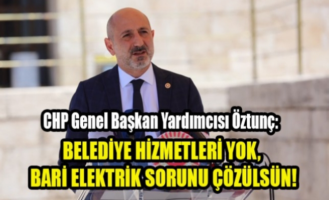 Öztunç: Belediye Hizmetleri Yok, Bari Elektrik Sorunu Çözülsün