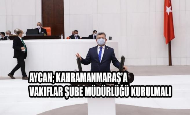 Aycan; Kahramanmaraş'a Vakıflar Şube Müdürlüğü Kurulmalı