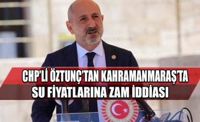 CHP'li Öztunç'tan Kahramanmaraş'ta Su Fiyatlarına Zam İddiası