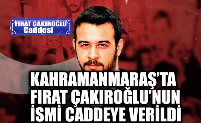 Kahramanmaraş'ta  Fırat Çakıroğlu'nun İsmi Caddeye Verildi