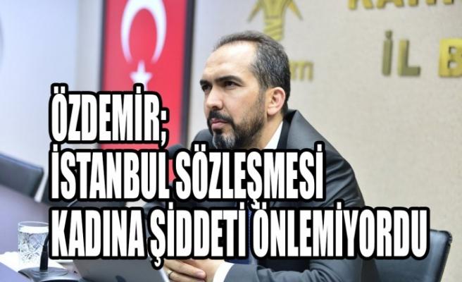 Özdemir; İstanbul Sözleşmesi Kadına Şiddeti Önlemiyordu