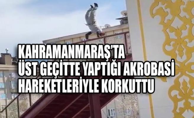 Kahramanmaraş'ta  Üst Geçitte Yaptığı Akrobasi Hareketleriyle Korkuttu