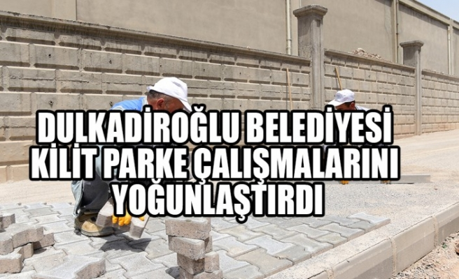 Dulkadiroğlu Belediyesi  Kilit Parke Çalışmalarını Yoğunlaştırdı