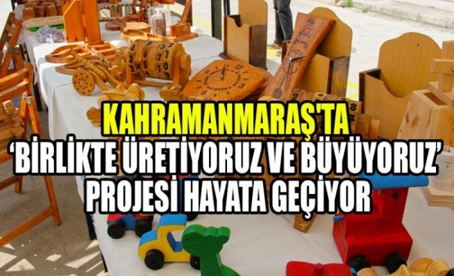 Kahramanmaraş'ta 'Birlikte Üretiyoruz ve Büyüyoruz' Projesi Hayata Geçiyor