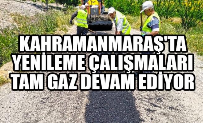 Kahramanmaraş'ta Yenileme Çalışmaları Tam Gaz Devam Ediyor