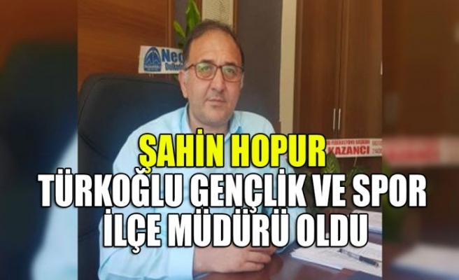 Şahin Hopur Türkoğlu Gençlik ve Spor İlçe Müdürü Oldu