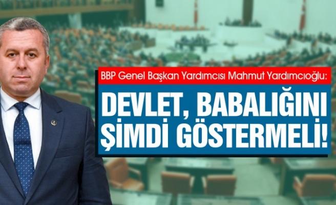 Yardımcıoğlu: Devlet, Babalığını Şimdi Göstermeli!