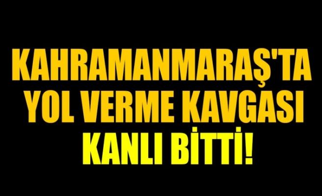 Kahramanmaraş'ta Yol Verme Kavgası Kanlı Bitti!
