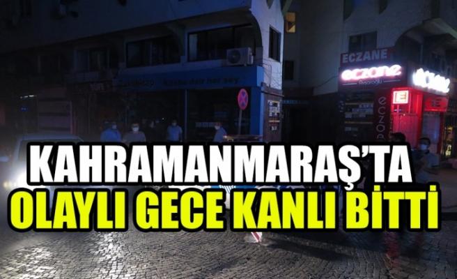 Kahramanmaraş'ta Olaylı Gece Kanlı Bitti