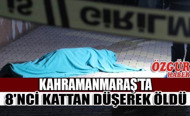 Kahramanmaraş'ta 8'nci Kattan Düşerek Öldü