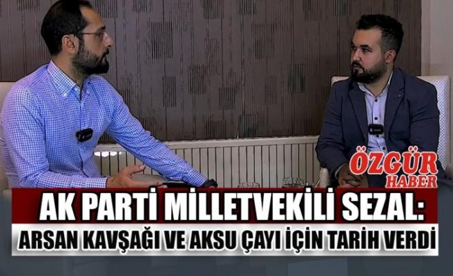 AK Parti Milletvekili Sezal: Arsan Kavşağı ve Aksu Çayı İçin Tarih Verdi