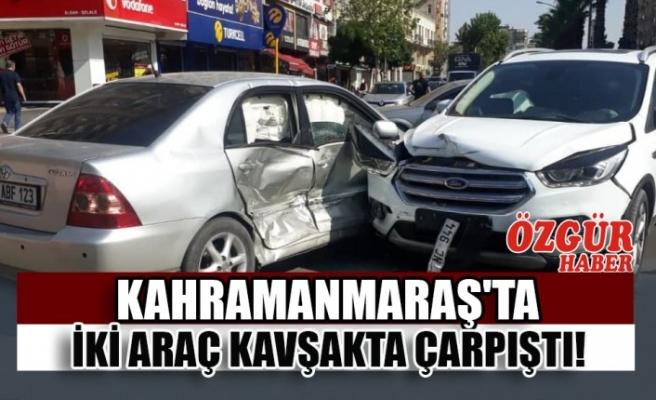 Kahramanmaraş'ta İki Araç Kavşakta Çarpıştı!