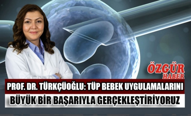 Prof. Dr. Türkçüoğlu: Tüp Bebek Uygulamalarını Büyük Bir Başarıyla Gerçekleştiriyoruz