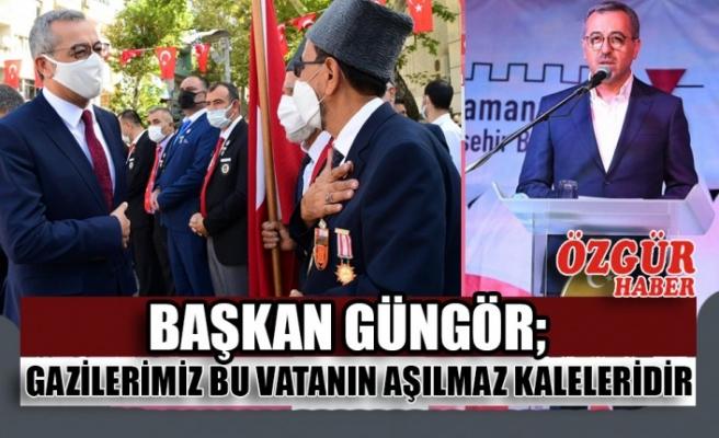 Başkan Güngör; Gazilerimiz Bu Vatanın Aşılmaz Kaleleridir