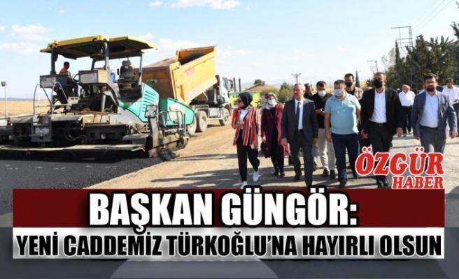 Başkan Güngör:Yeni Caddemiz Türkoğlu'na Hayırlı Olsun