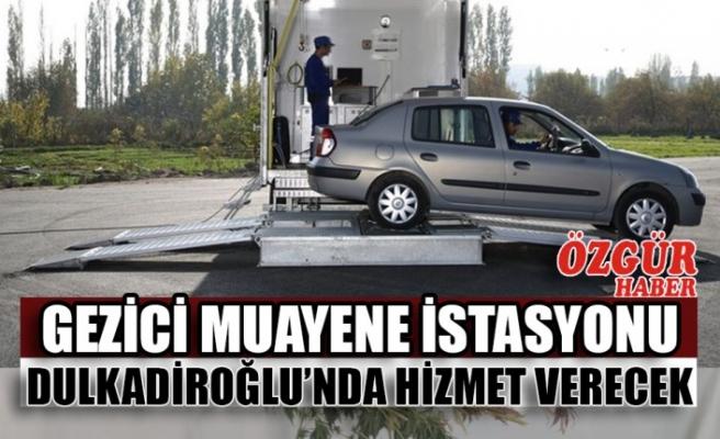 Gezici Muayene İstasyonu Dulkadiroğlu'nda Hizmet Verecek