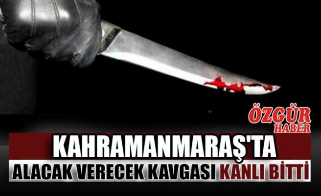 Kahramanmaraş'ta Alacak Verecek Kavgası Kanlı Bitti