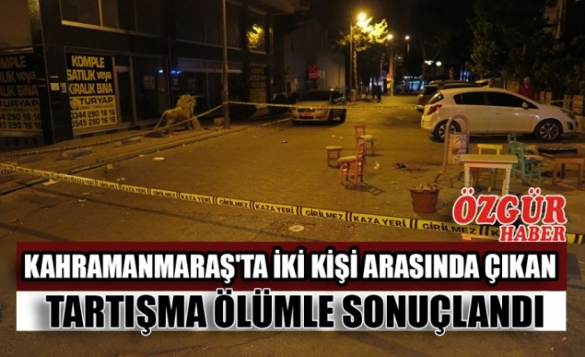 Kahramanmaraş'ta İki Kişi Arasında Çıkan Tartışma Ölümle Sonuçlandı