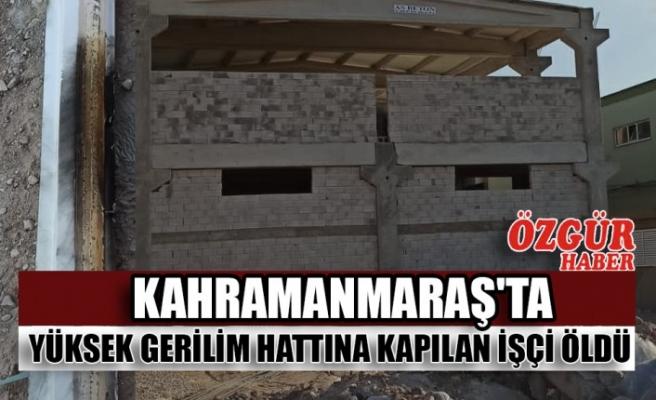 Kahramanmaraş'ta Yüksek Gerilim Hattına Kapılan İşçi Öldü