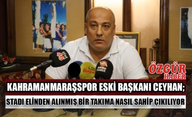 Kahramanmaraşspor Eski Başkanı Ceyhan; Stadı Elinden Alınmış Bir Takıma Nasıl Sahip Çıkılıyor