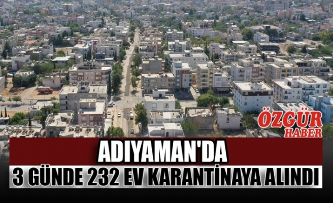 Adıyaman'da 3 Günde 232 Ev Karantinaya Alındı