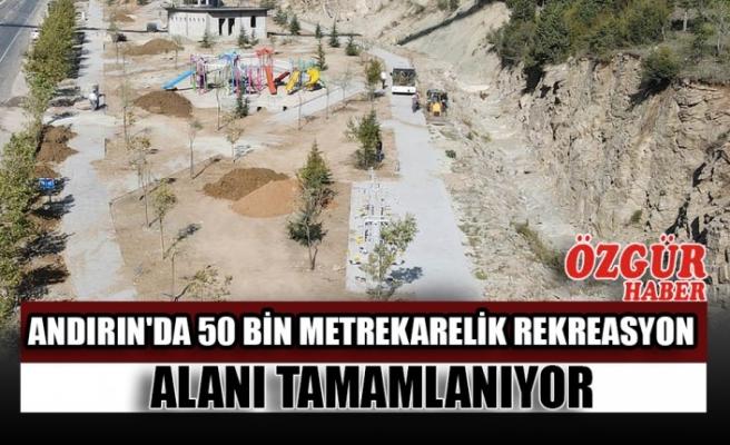 Andırın'da 50 Bin Metrekarelik Rekreasyon Alanı Tamamlanıyor