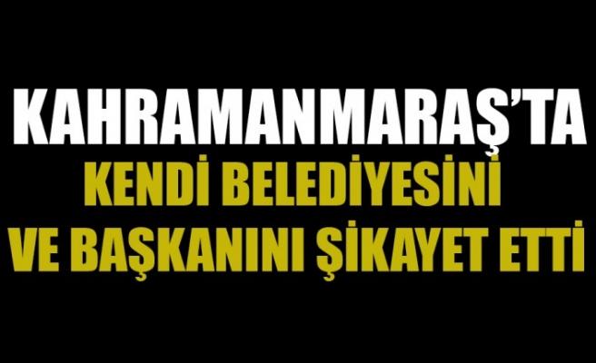 Kahramanmaraş'ta Kendi Belediyesini ve Başkanını Şikayet Etti