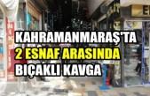 Kahramanmaraş'ta 2 Esnaf Arasında Bıçaklı Kavga
