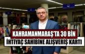 Kahramanmaraş'ta 30 Bin İhtiyaç Sahibine Alışveriş Kartı
